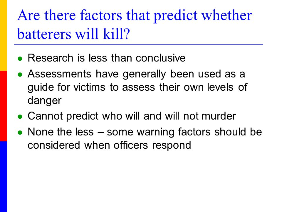 Are there factors that predict whether batterers will kill? ● Research is less than conclusive ● Assessments have generally been used as a guide for v