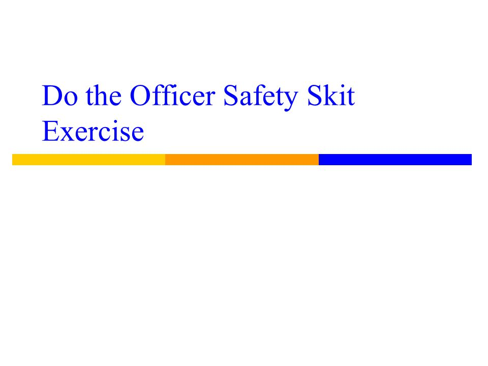 Do the Officer Safety Skit Exercise