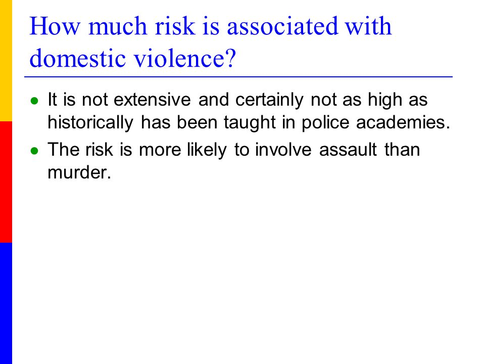 How much risk is associated with domestic violence? ● It is not extensive and certainly not as high as historically has been taught in police academie