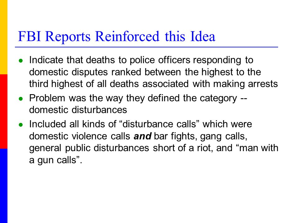 FBI Reports Reinforced this Idea ● Indicate that deaths to police officers responding to domestic disputes ranked between the highest to the third hig