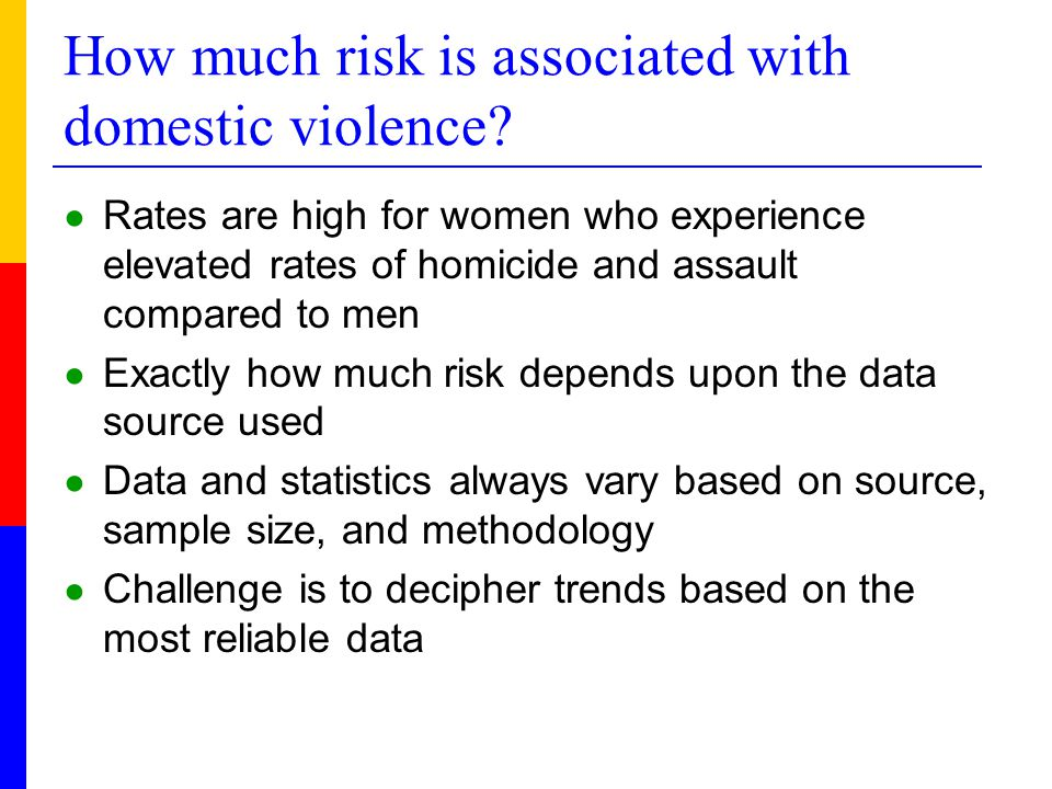How much risk is associated with domestic violence? ● Rates are high for women who experience elevated rates of homicide and assault compared to men ●