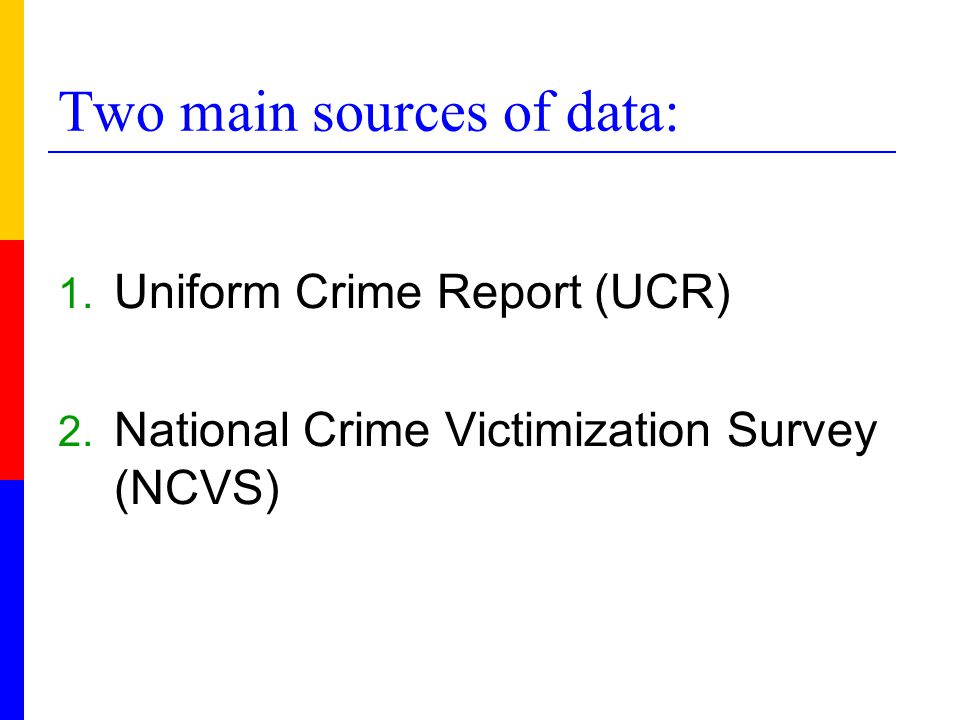 Two main sources of data: 1. Uniform Crime Report (UCR) 2. National Crime Victimization Survey (NCVS)