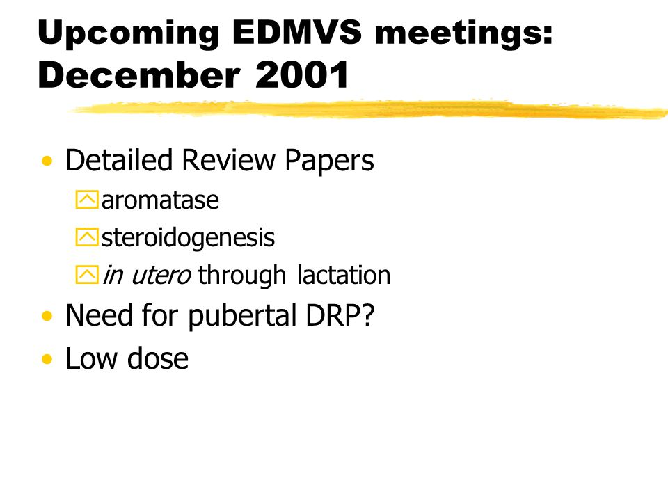 Upcoming EDMVS meetings: December 2001 Detailed Review Papers yaromatase ysteroidogenesis yin utero through lactation Need for pubertal DRP.