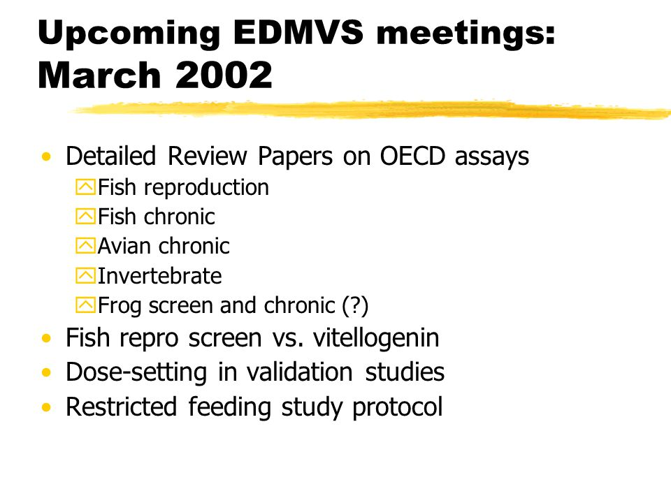 Upcoming EDMVS meetings: March 2002 Detailed Review Papers on OECD assays yFish reproduction yFish chronic yAvian chronic yInvertebrate yFrog screen and chronic ( ) Fish repro screen vs.
