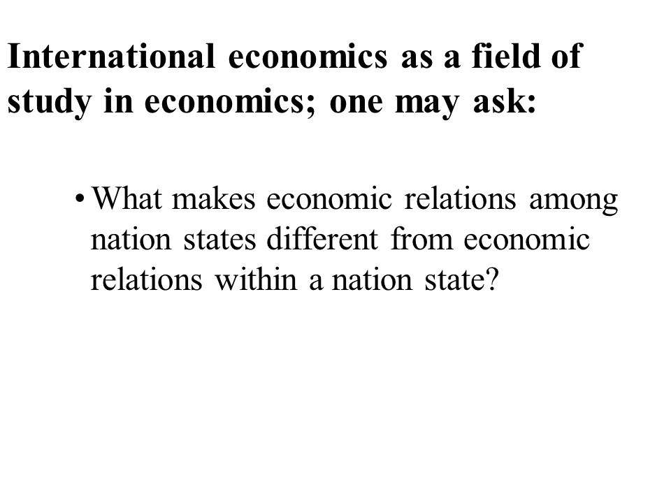 International economics as a field of study in economics; one may ask: What makes economic relations among nation states different from economic relations within a nation state