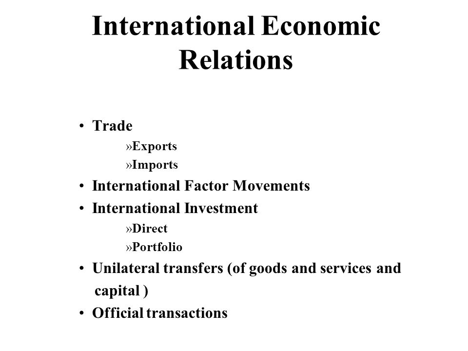 International Economic Relations Trade »Exports »Imports International Factor Movements International Investment »Direct »Portfolio Unilateral transfers (of goods and services and capital ) Official transactions