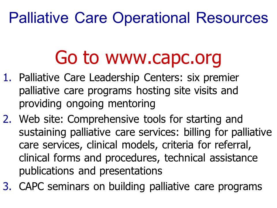 Palliative Care Operational Resources Go to www.capc.org 1.Palliative Care Leadership Centers: six premier palliative care programs hosting site visit