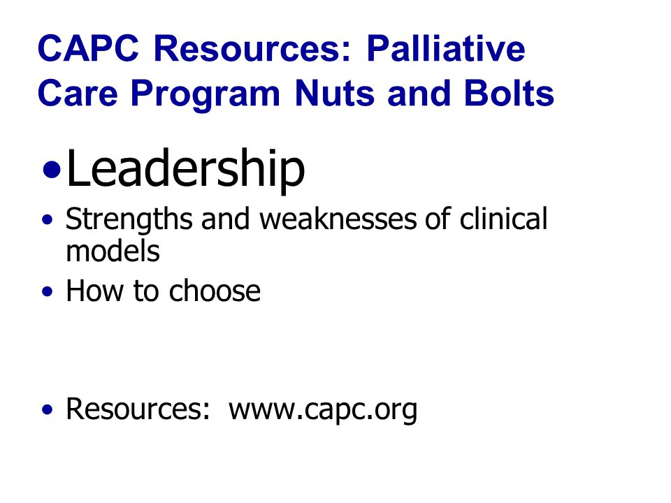 CAPC Resources: Palliative Care Program Nuts and Bolts Leadership Strengths and weaknesses of clinical models How to choose Resources: www.capc.org