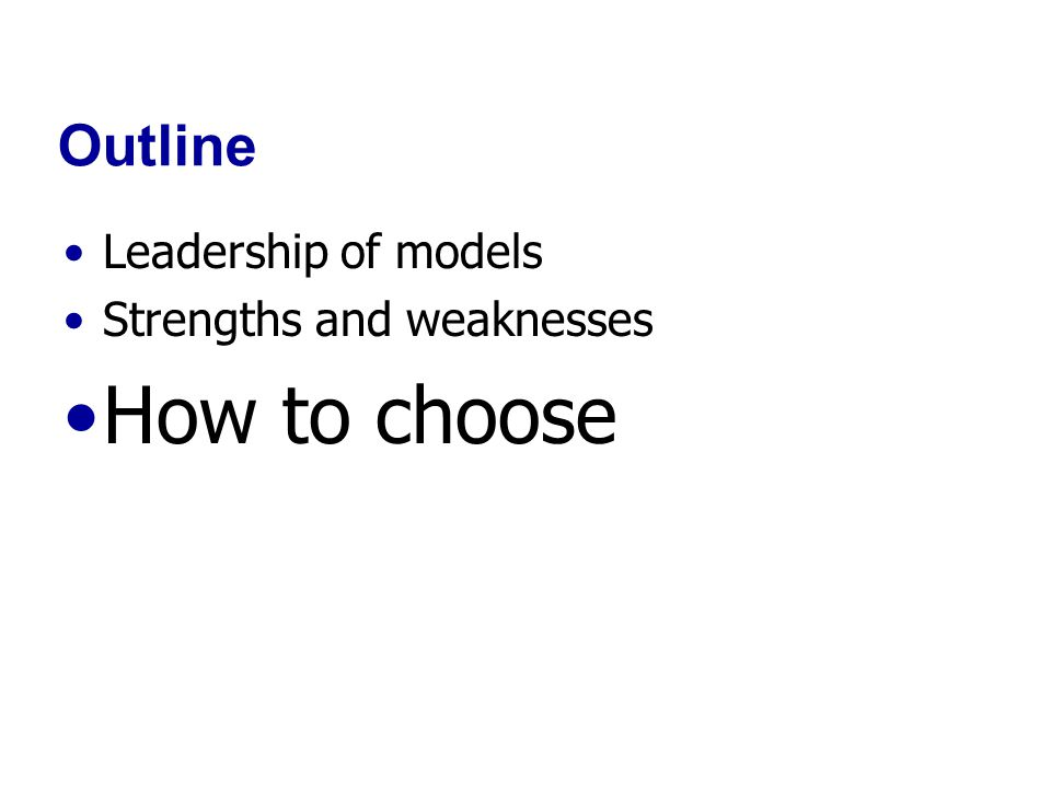 Outline Leadership of models Strengths and weaknesses How to choose