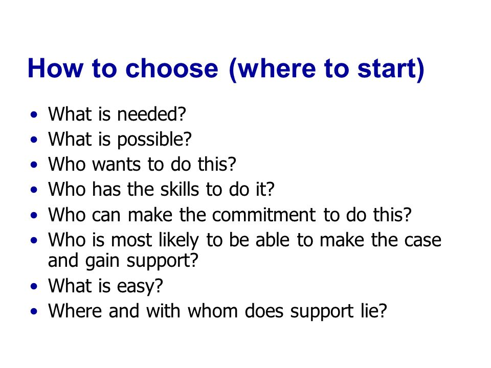 How to choose (where to start) What is needed. What is possible.