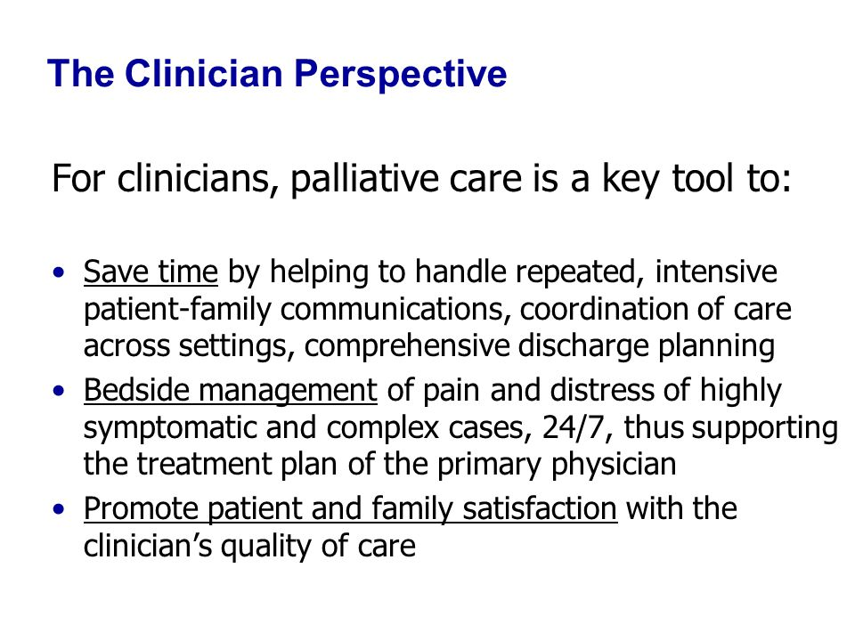 The Clinician Perspective For clinicians, palliative care is a key tool to: Save time by helping to handle repeated, intensive patient-family communications, coordination of care across settings, comprehensive discharge planning Bedside management of pain and distress of highly symptomatic and complex cases, 24/7, thus supporting the treatment plan of the primary physician Promote patient and family satisfaction with the clinician's quality of care