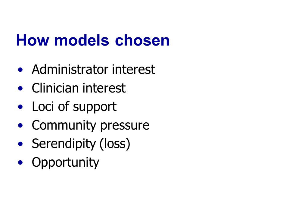 How models chosen Administrator interest Clinician interest Loci of support Community pressure Serendipity (loss) Opportunity