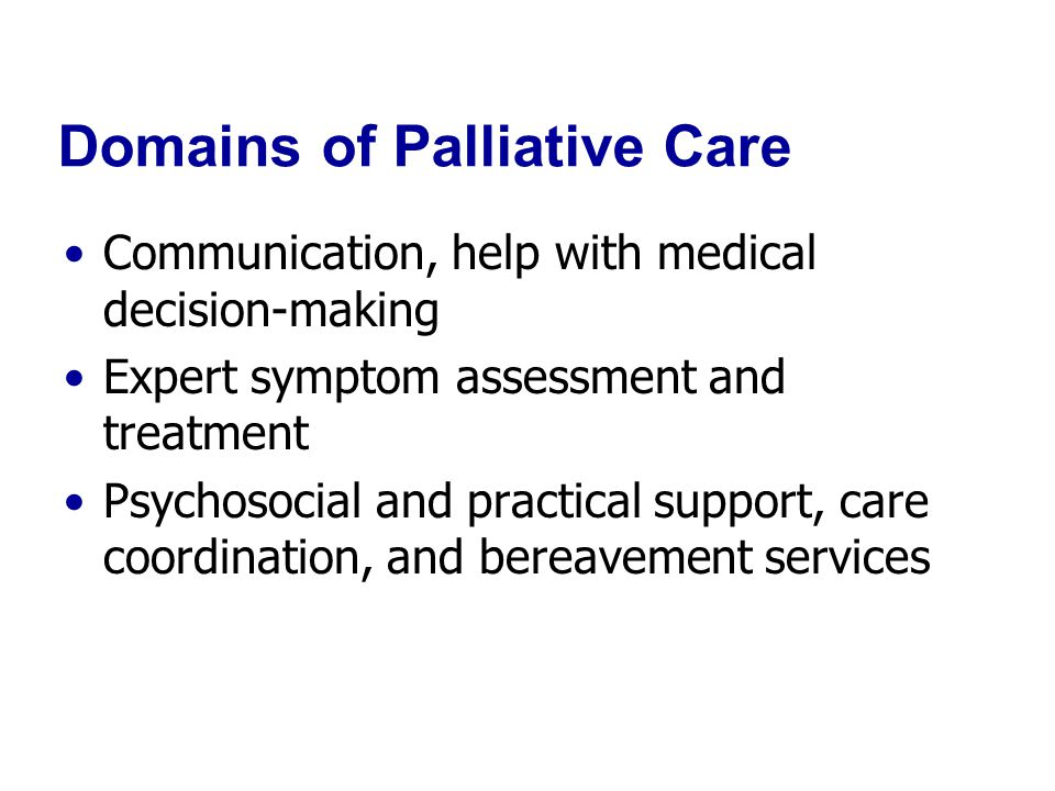 Domains of Palliative Care Communication, help with medical decision-making Expert symptom assessment and treatment Psychosocial and practical support