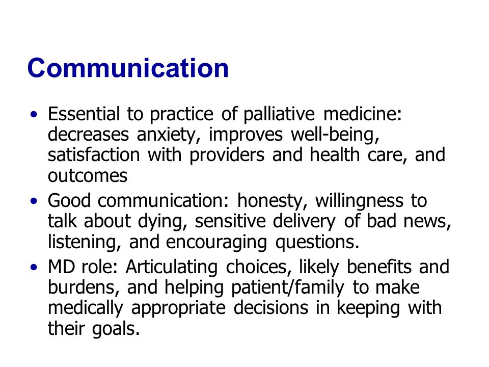 Communication Essential to practice of palliative medicine: decreases anxiety, improves well-being, satisfaction with providers and health care, and outcomes Good communication: honesty, willingness to talk about dying, sensitive delivery of bad news, listening, and encouraging questions.