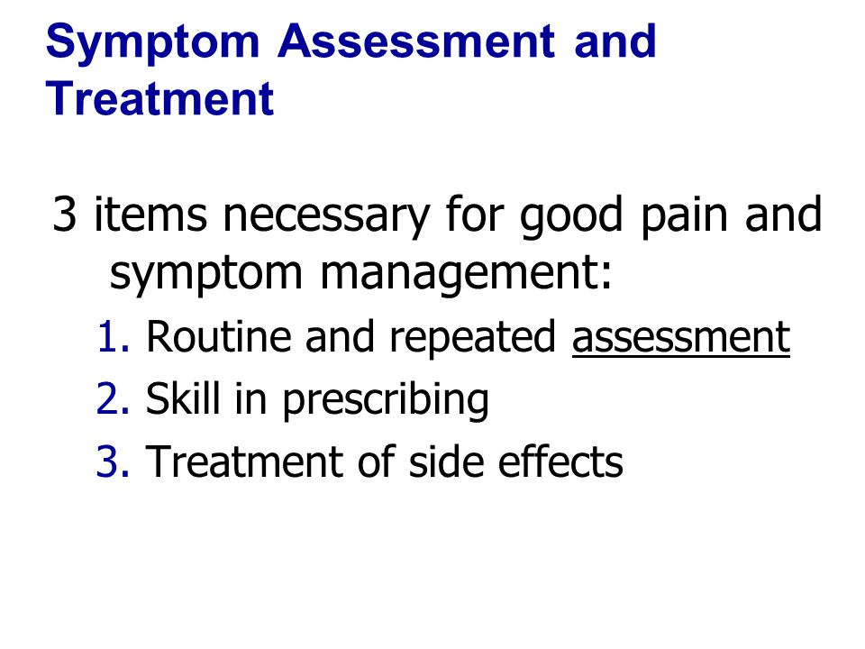 Symptom Assessment and Treatment 3 items necessary for good pain and symptom management: 1.Routine and repeated assessment 2.Skill in prescribing 3.Tr