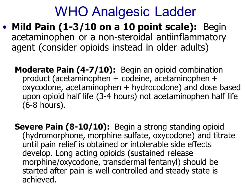 WHO Analgesic Ladder Mild Pain (1-3/10 on a 10 point scale): Begin acetaminophen or a non-steroidal antiinflammatory agent (consider opioids instead i
