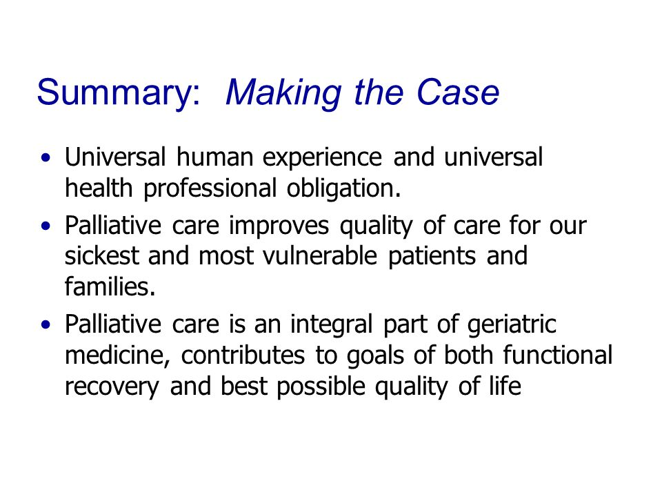 Summary: Making the Case Universal human experience and universal health professional obligation. Palliative care improves quality of care for our sic