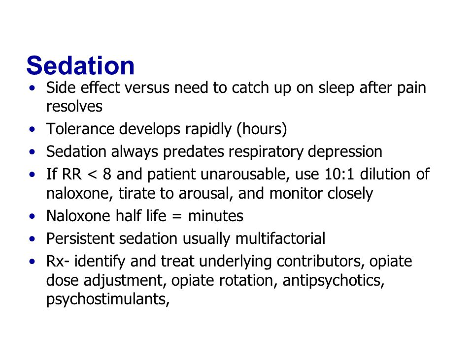 Sedation Side effect versus need to catch up on sleep after pain resolves Tolerance develops rapidly (hours) Sedation always predates respiratory depression If RR < 8 and patient unarousable, use 10:1 dilution of naloxone, tirate to arousal, and monitor closely Naloxone half life = minutes Persistent sedation usually multifactorial Rx- identify and treat underlying contributors, opiate dose adjustment, opiate rotation, antipsychotics, psychostimulants,