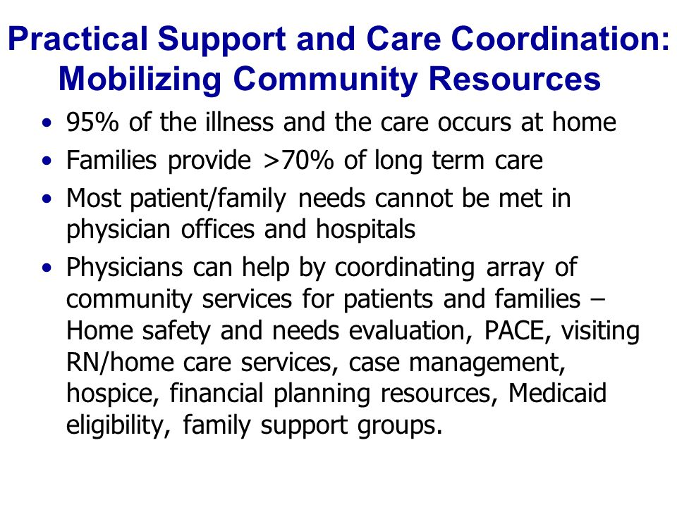Practical Support and Care Coordination: Mobilizing Community Resources 95% of the illness and the care occurs at home Families provide >70% of long term care Most patient/family needs cannot be met in physician offices and hospitals Physicians can help by coordinating array of community services for patients and families – Home safety and needs evaluation, PACE, visiting RN/home care services, case management, hospice, financial planning resources, Medicaid eligibility, family support groups.