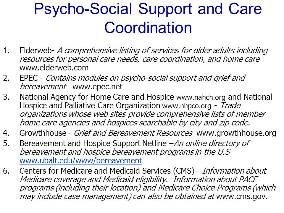 Psycho ‑ Social Support and Care Coordination 1.Elderweb- A comprehensive listing of services for older adults including resources for personal care needs, care coordination, and home care www.elderweb.com 2.EPEC - Contains modules on psycho-social support and grief and bereavement www.epec.net 3.National Agency for Home Care and Hospice www.nahch.org and National Hospice and Palliative Care Organization www.nhpco.org - Trade organizations whose web sites provide comprehensive lists of member home care agencies and hospices searchable by city and zip code.