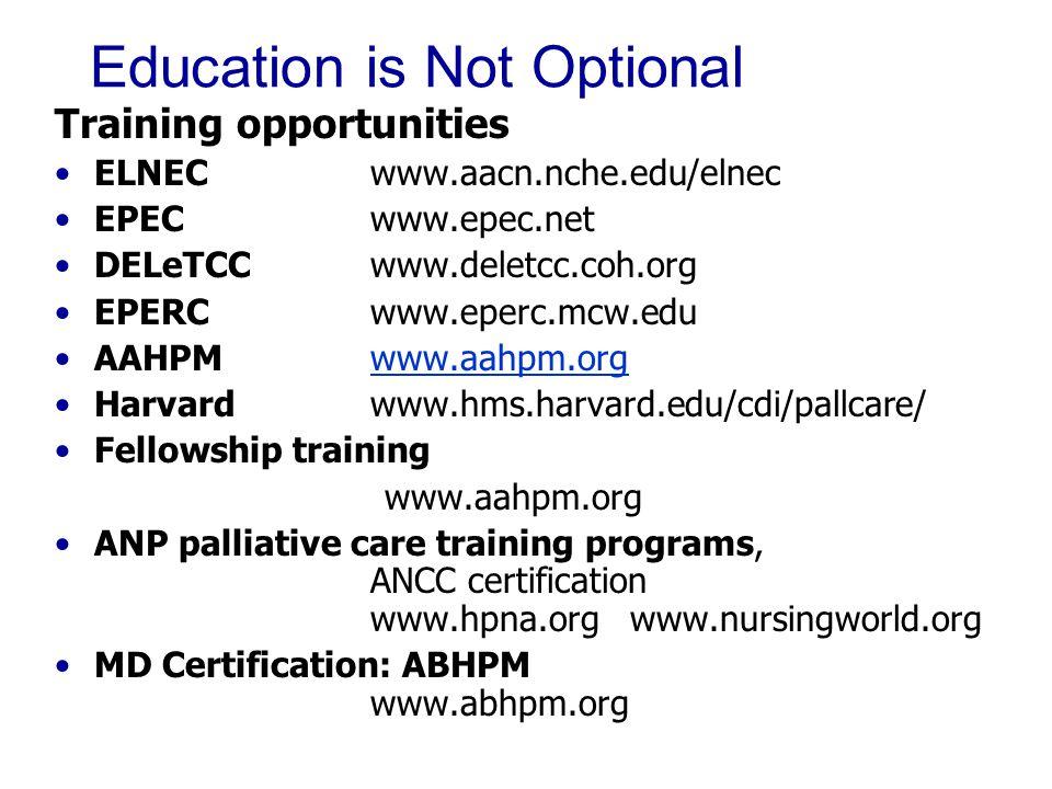Education is Not Optional Training opportunities ELNECwww.aacn.nche.edu/elnec EPECwww.epec.net DELeTCCwww.deletcc.coh.org EPERCwww.eperc.mcw.edu AAHPM www.aahpm.orgwww.aahpm.org Harvardwww.hms.harvard.edu/cdi/pallcare/ Fellowship training www.aahpm.org ANP palliative care training programs, ANCC certification www.hpna.org www.nursingworld.org MD Certification: ABHPM www.abhpm.org