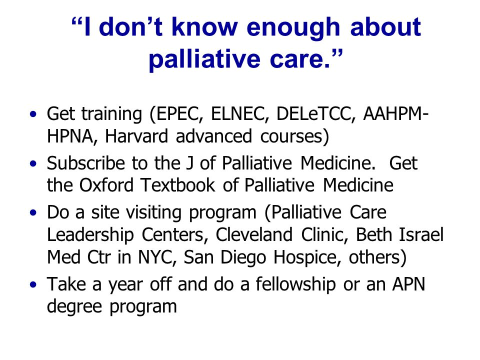 """I don't know enough about palliative care."" Get training (EPEC, ELNEC, DELeTCC, AAHPM- HPNA, Harvard advanced courses) Subscribe to the J of Palliati"