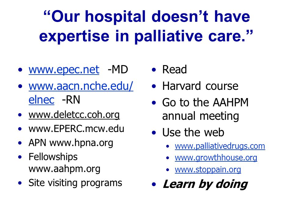 Our hospital doesn't have expertise in palliative care. www.epec.net -MDwww.epec.net www.aacn.nche.edu/ elnec -RNwww.aacn.nche.edu/ elnec www.deletcc.coh.org www.EPERC.mcw.edu APN www.hpna.org Fellowships www.aahpm.org Site visiting programs Read Harvard course Go to the AAHPM annual meeting Use the web www.palliativedrugs.com www.growthhouse.org www.stoppain.org Learn by doing