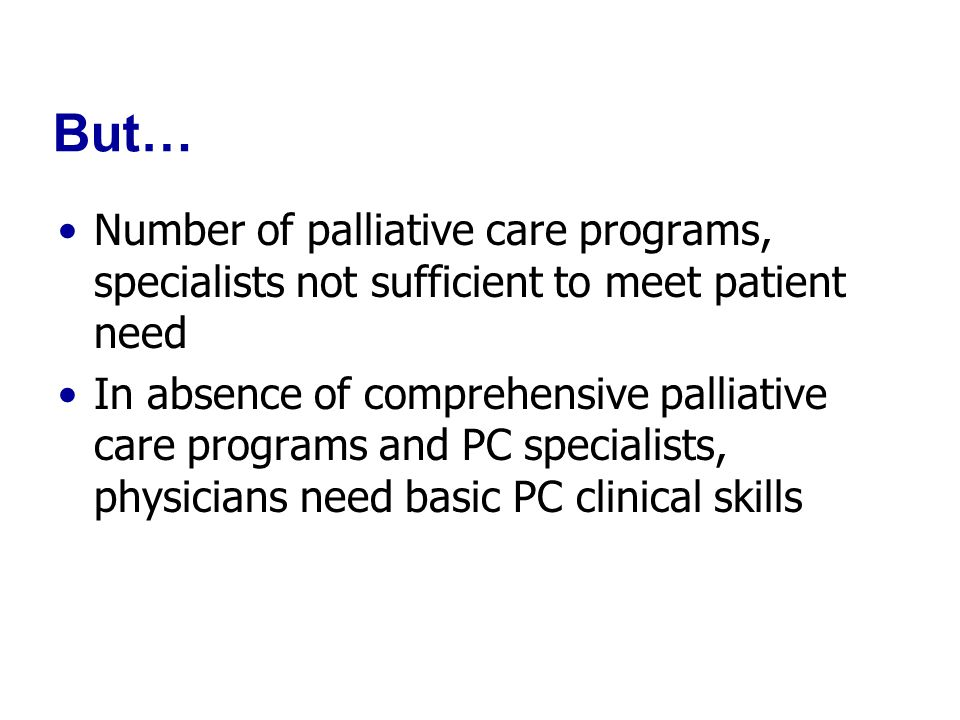 But… Number of palliative care programs, specialists not sufficient to meet patient need In absence of comprehensive palliative care programs and PC specialists, physicians need basic PC clinical skills