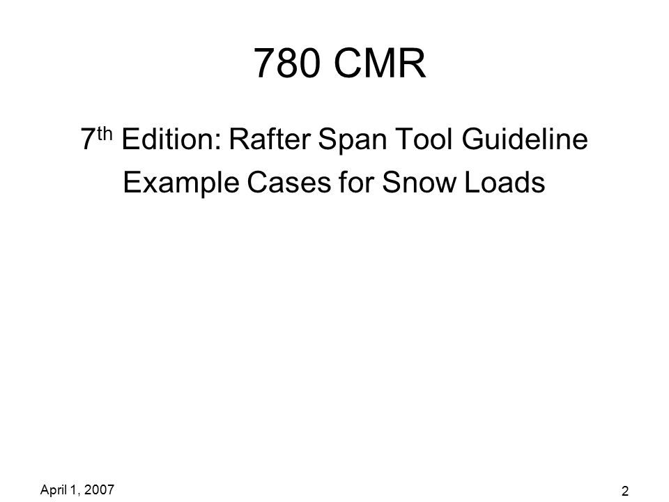 April 1, 2007 2 780 CMR 7 th Edition: Rafter Span Tool Guideline Example Cases for Snow Loads