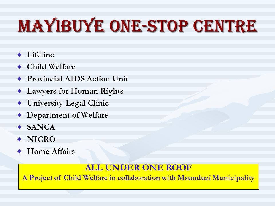 MAYIBUYE ONE-STOP CENTRE ♦Lifeline ♦Child Welfare ♦Provincial AIDS Action Unit ♦Lawyers for Human Rights ♦University Legal Clinic ♦Department of Welfa