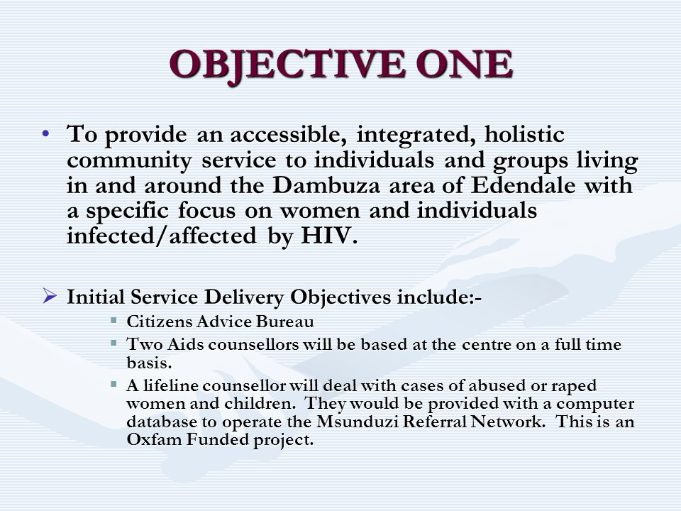 OBJECTIVE ONE To provide an accessible, integrated, holistic community service to individuals and groups living in and around the Dambuza area of Eden