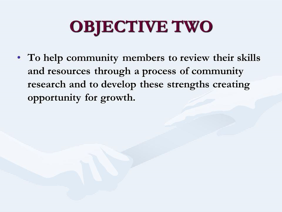 OBJECTIVE TWO To help community members to review their skills and resources through a process of community research and to develop these strengths creating opportunity for growth.To help community members to review their skills and resources through a process of community research and to develop these strengths creating opportunity for growth.