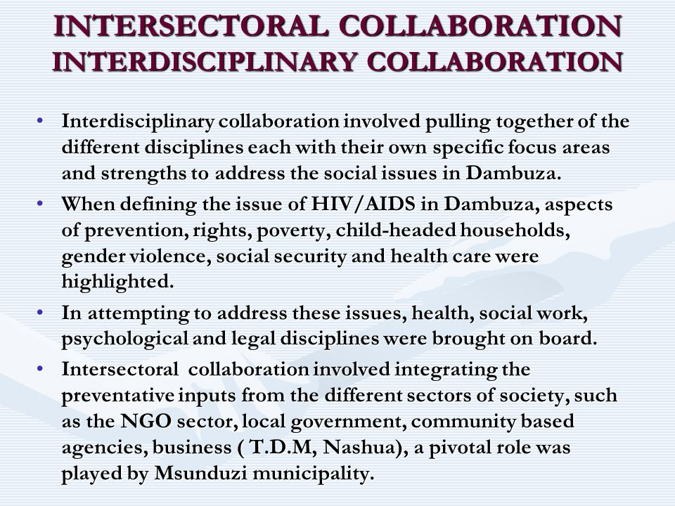 INTERSECTORAL COLLABORATION INTERDISCIPLINARY COLLABORATION Interdisciplinary collaboration involved pulling together of the different disciplines eac