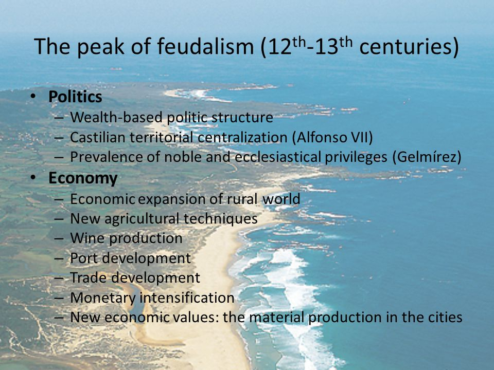 The peak of feudalism (12 th -13 th centuries) Politics – Wealth-based politic structure – Castilian territorial centralization (Alfonso VII) – Prevalence of noble and ecclesiastical privileges (Gelmírez) Economy – Economic expansion of rural world – New agricultural techniques – Wine production – Port development – Trade development – Monetary intensification – New economic values: the material production in the cities