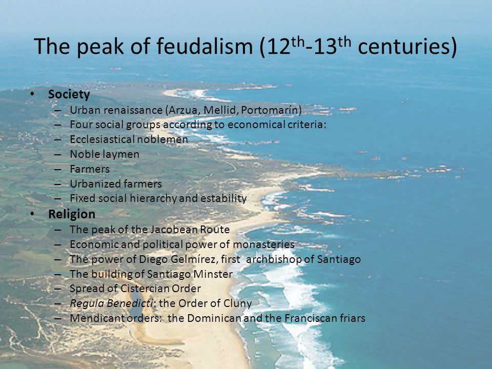 The peak of feudalism (12 th -13 th centuries) Society – Urban renaissance (Arzua, Mellid, Portomarín) – Four social groups according to economical criteria: – Ecclesiastical noblemen – Noble laymen – Farmers – Urbanized farmers – Fixed social hierarchy and estability Religion – The peak of the Jacobean Route – Economic and political power of monasteries – The power of Diego Gelmírez, first archbishop of Santiago – The building of Santiago Minster – Spread of Cistercian Order – Regula Benedicti: the Order of Cluny – Mendicant orders: the Dominican and the Franciscan friars