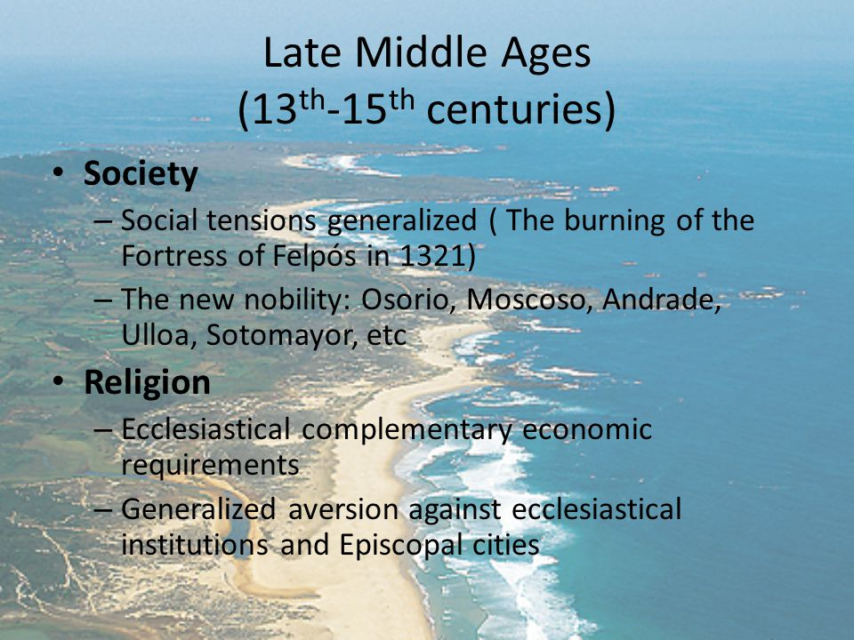 Late Middle Ages (13 th -15 th centuries) Society – Social tensions generalized ( The burning of the Fortress of Felpós in 1321) – The new nobility: Osorio, Moscoso, Andrade, Ulloa, Sotomayor, etc Religion – Ecclesiastical complementary economic requirements – Generalized aversion against ecclesiastical institutions and Episcopal cities