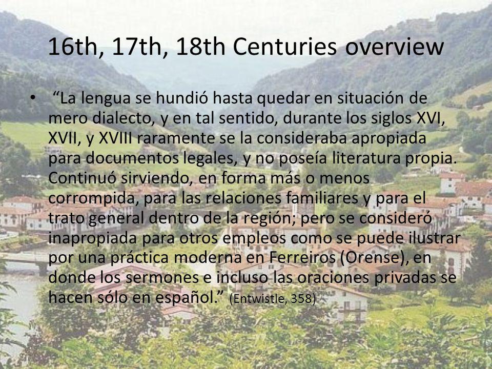 16th, 17th, 18th Centuries overview La lengua se hundió hasta quedar en situación de mero dialecto, y en tal sentido, durante los siglos XVI, XVII, y XVIII raramente se la consideraba apropiada para documentos legales, y no poseía literatura propia.