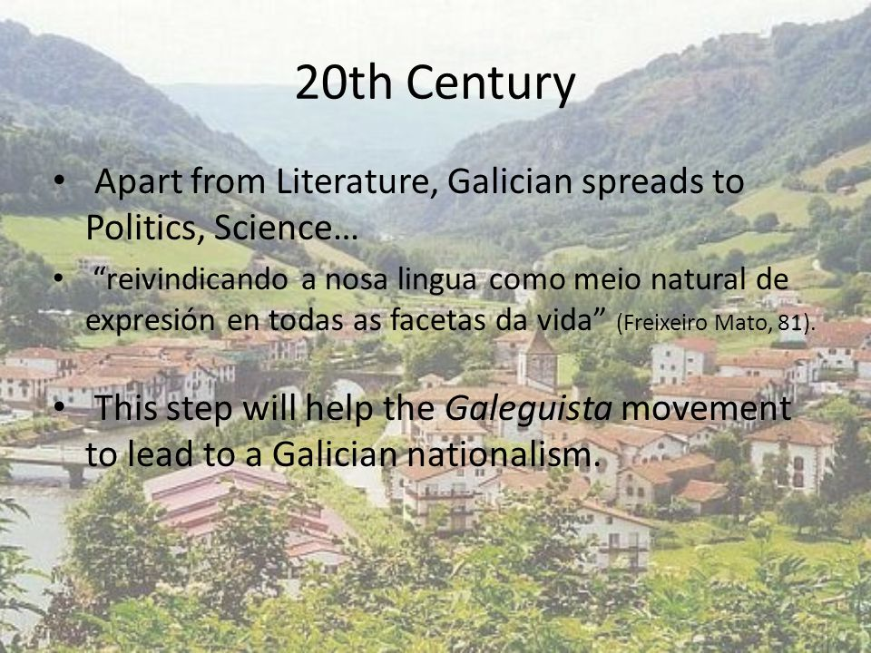 20th Century Apart from Literature, Galician spreads to Politics, Science… reivindicando a nosa lingua como meio natural de expresión en todas as facetas da vida (Freixeiro Mato, 81).