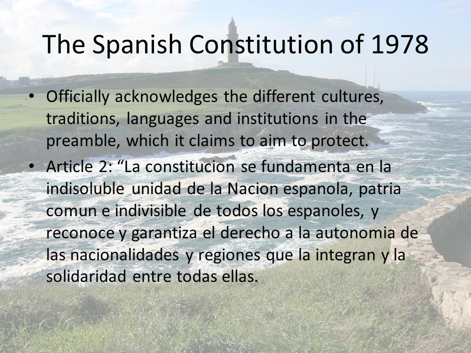 The Spanish Constitution of 1978 Officially acknowledges the different cultures, traditions, languages and institutions in the preamble, which it claims to aim to protect.