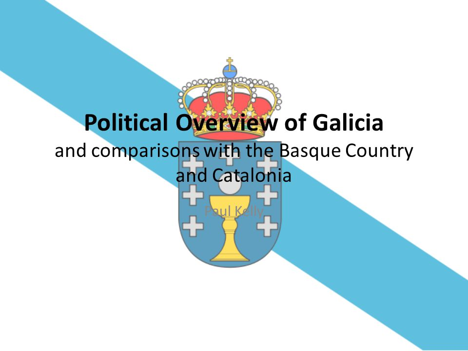 Political Overview of Galicia and comparisons with the Basque Country and Catalonia Paul Kelly