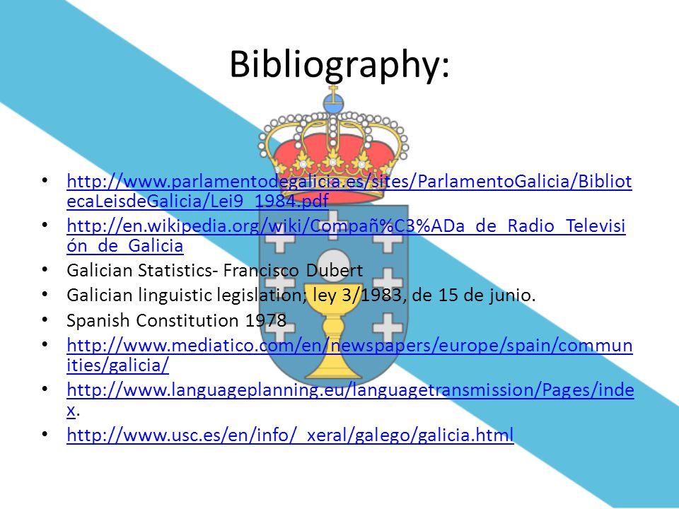 Bibliography: http://www.parlamentodegalicia.es/sites/ParlamentoGalicia/Bibliot ecaLeisdeGalicia/Lei9_1984.pdf http://www.parlamentodegalicia.es/sites/ParlamentoGalicia/Bibliot ecaLeisdeGalicia/Lei9_1984.pdf http://en.wikipedia.org/wiki/Compañ%C3%ADa_de_Radio_Televisi ón_de_Galicia http://en.wikipedia.org/wiki/Compañ%C3%ADa_de_Radio_Televisi ón_de_Galicia Galician Statistics- Francisco Dubert Galician linguistic legislation; ley 3/1983, de 15 de junio.