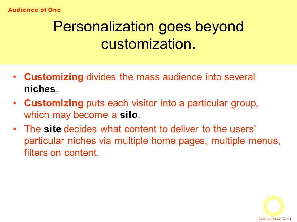 Audience of One Communication Circle Personalization goes beyond customization. Customizing divides the mass audience into several niches. Customizing