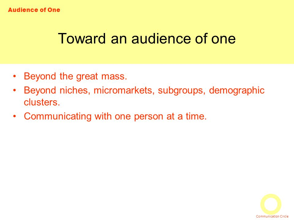 Audience of One Communication Circle Toward an audience of one Beyond the great mass. Beyond niches, micromarkets, subgroups, demographic clusters. Co
