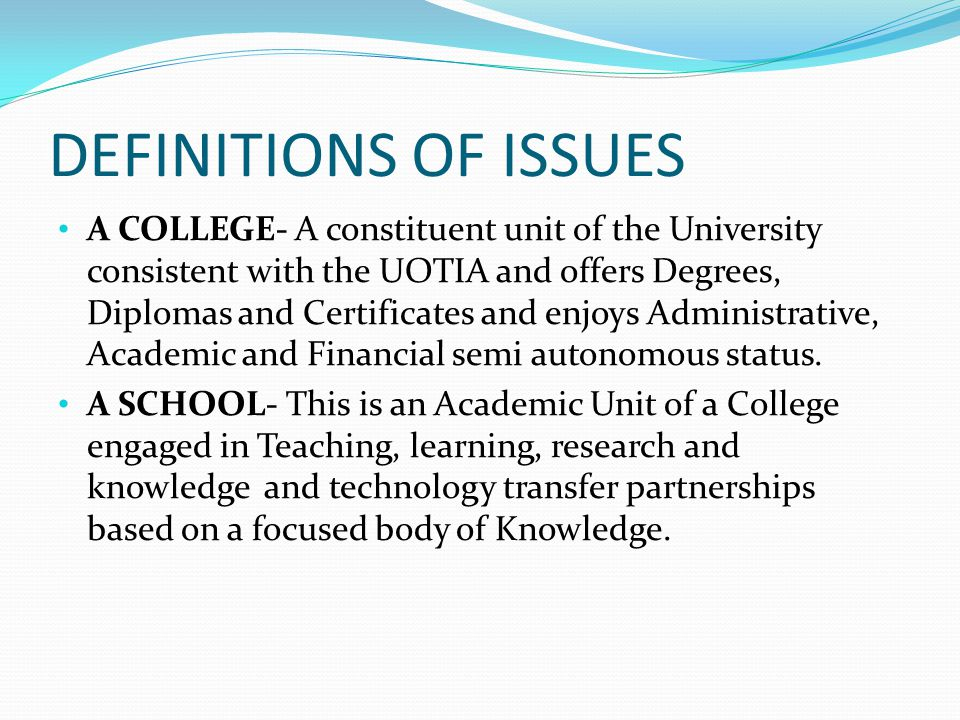 DEFINITIONS OF ISSUES A COLLEGE- A constituent unit of the University consistent with the UOTIA and offers Degrees, Diplomas and Certificates and enjoys Administrative, Academic and Financial semi autonomous status.