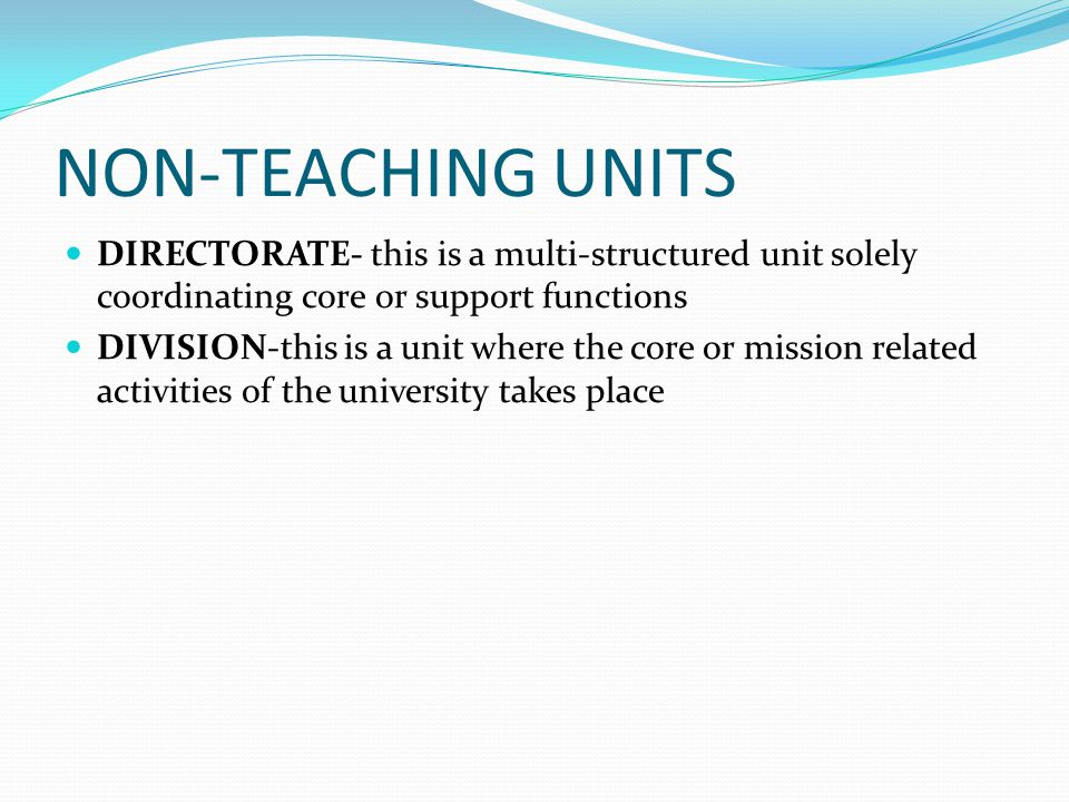 NON-TEACHING UNITS DIRECTORATE- this is a multi-structured unit solely coordinating core or support functions DIVISION-this is a unit where the core or mission related activities of the university takes place