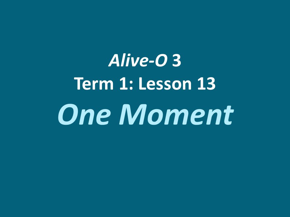 Alive-O 3 Term 1: Lesson 13 One Moment