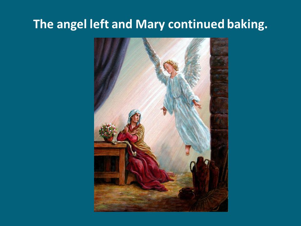 The angel left and Mary continued baking.