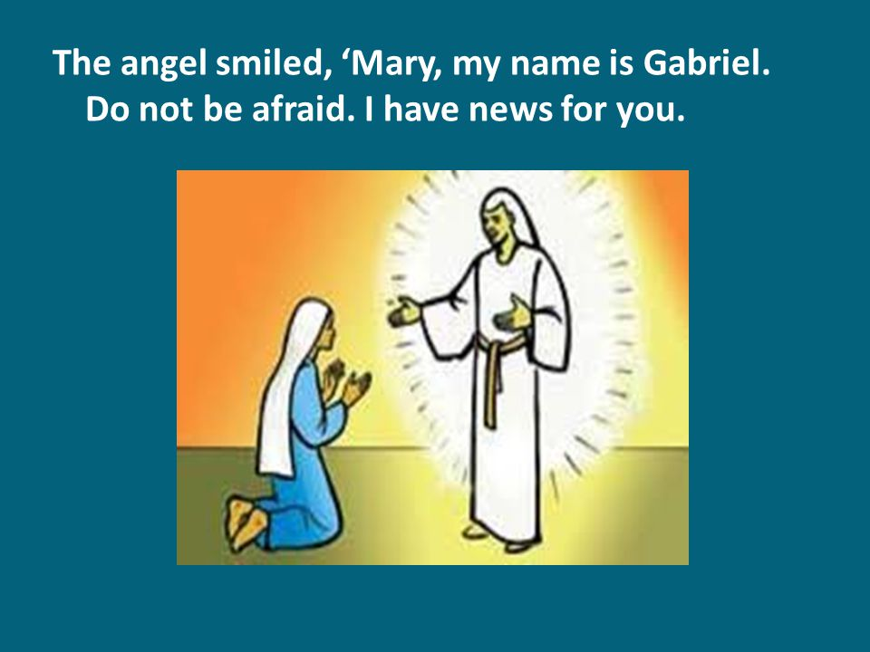 The angel smiled, 'Mary, my name is Gabriel. Do not be afraid. I have news for you.