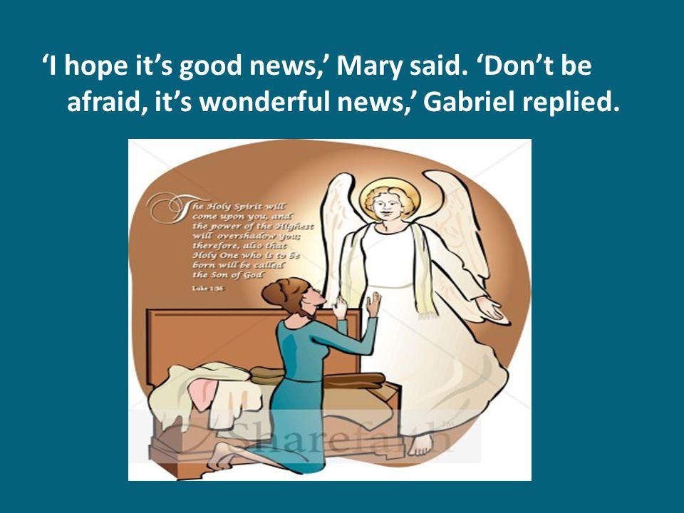 'I hope it's good news,' Mary said. 'Don't be afraid, it's wonderful news,' Gabriel replied.