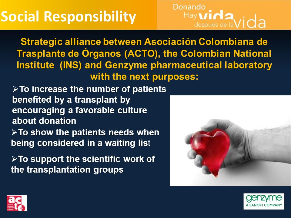 Social Responsibility To increase the number of patients benefited by a transplant by encouraging a favorable culture about donation  To increase the number of patients benefited by a transplant by encouraging a favorable culture about donation Strategic alliance between Asociación Colombiana de Trasplante de Órganos (ACTO), the Colombian National Institute (INS) and Genzyme pharmaceutical laboratory with the next purposes: To show the patients needs when being considered in a waiting lis  To show the patients needs when being considered in a waiting list To support the scientific work of the transplantation groups  To support the scientific work of the transplantation groups